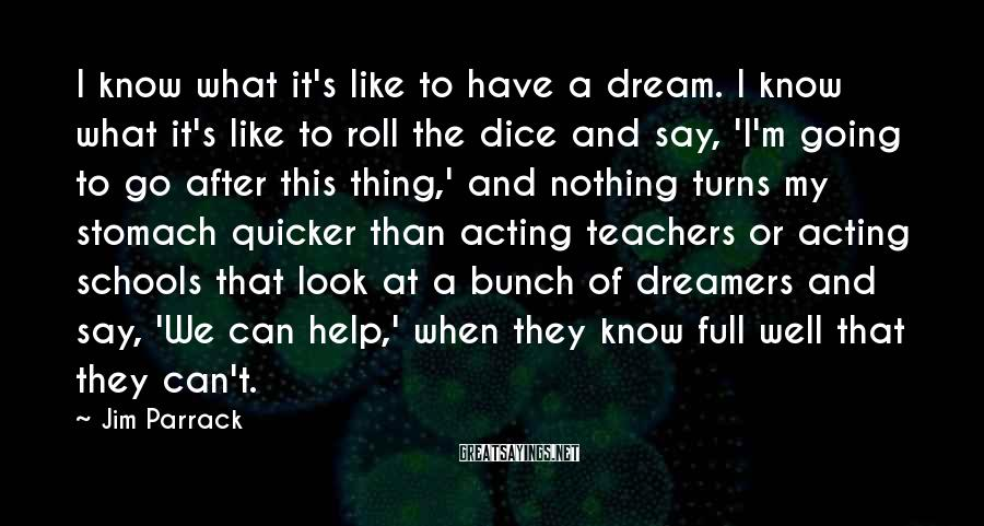Jim Parrack Sayings: I know what it's like to have a dream. I know what it's like to