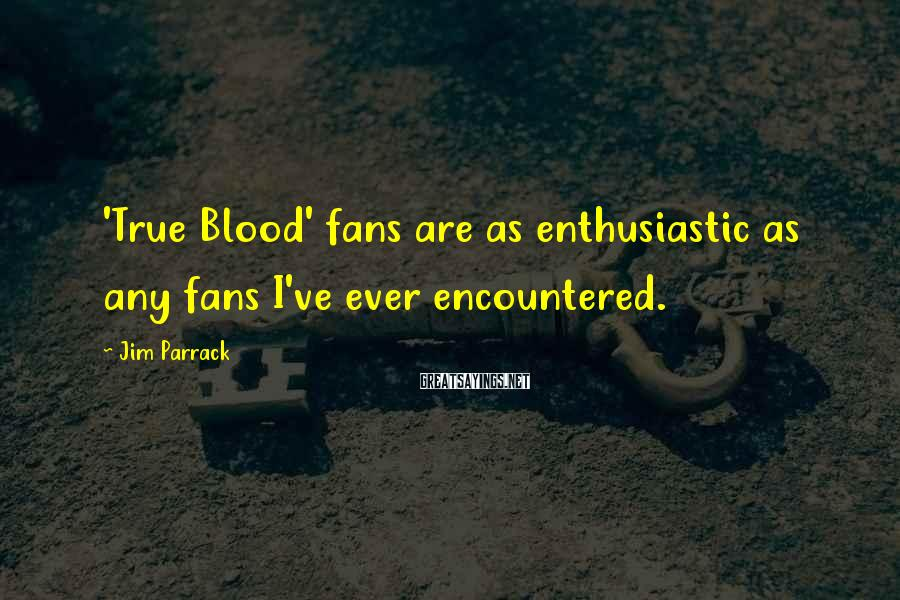 Jim Parrack Sayings: 'True Blood' fans are as enthusiastic as any fans I've ever encountered.