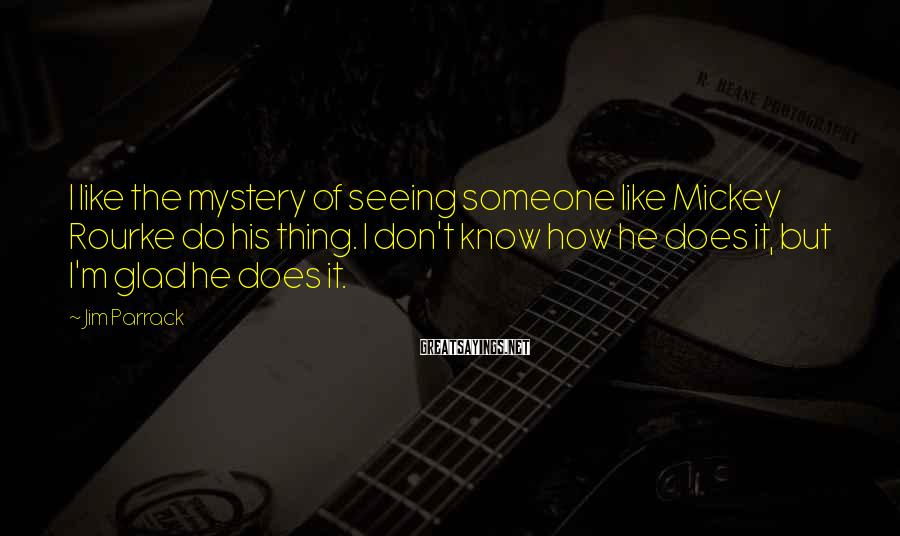 Jim Parrack Sayings: I like the mystery of seeing someone like Mickey Rourke do his thing. I don't