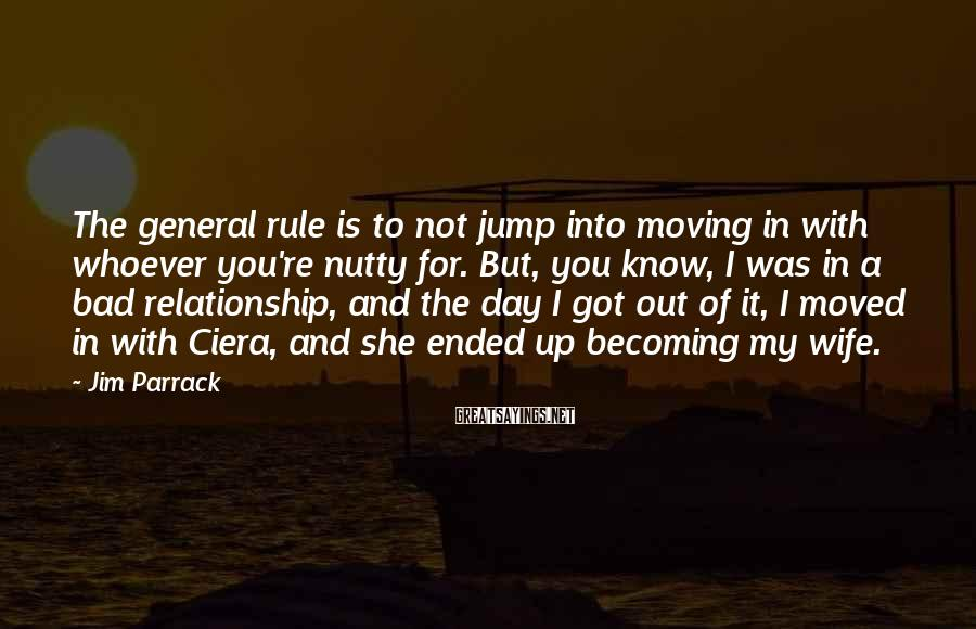 Jim Parrack Sayings: The general rule is to not jump into moving in with whoever you're nutty for.