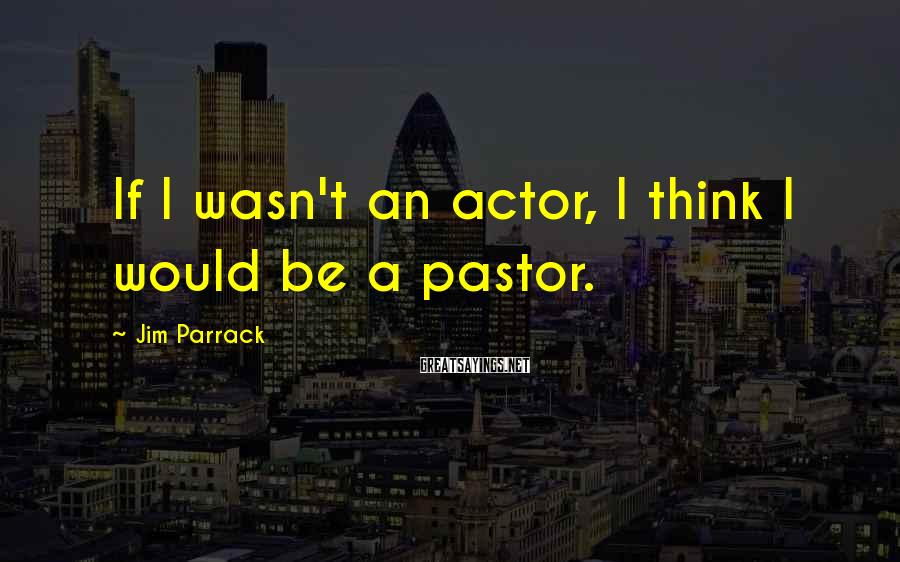 Jim Parrack Sayings: If I wasn't an actor, I think I would be a pastor.