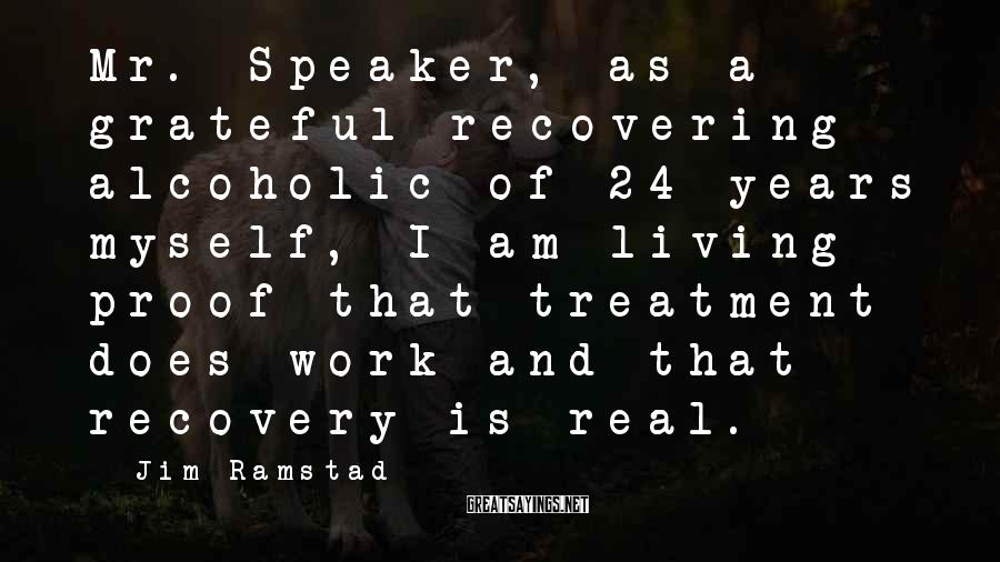 Jim Ramstad Sayings: Mr. Speaker, as a grateful recovering alcoholic of 24 years myself, I am living proof