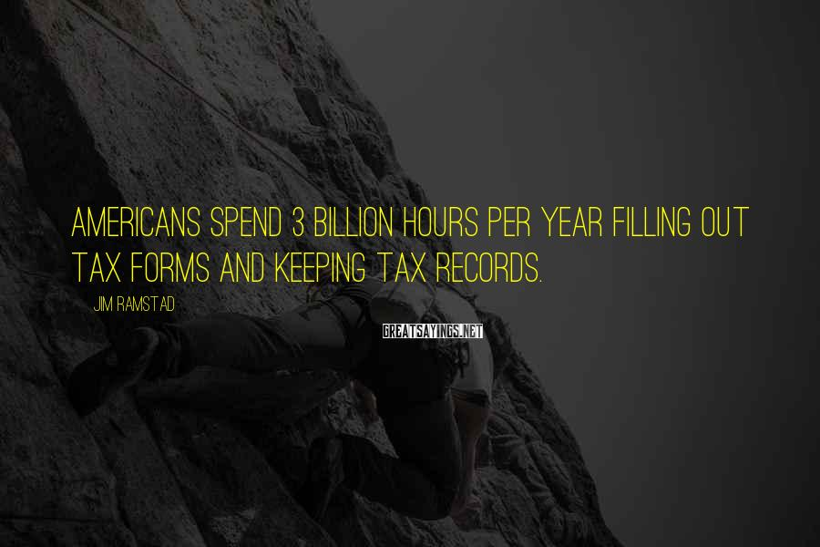 Jim Ramstad Sayings: Americans spend 3 billion hours per year filling out tax forms and keeping tax records.