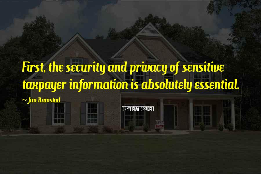 Jim Ramstad Sayings: First, the security and privacy of sensitive taxpayer information is absolutely essential.