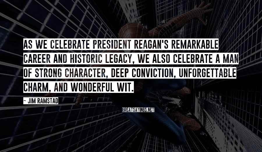 Jim Ramstad Sayings: As we celebrate President Reagan's remarkable career and historic legacy, we also celebrate a man