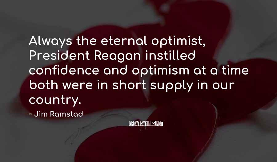 Jim Ramstad Sayings: Always the eternal optimist, President Reagan instilled confidence and optimism at a time both were