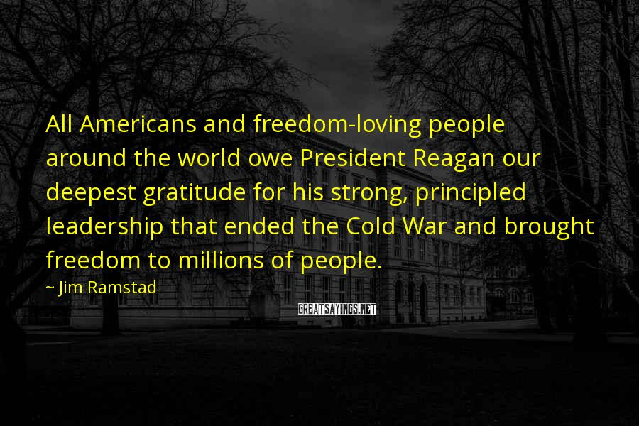 Jim Ramstad Sayings: All Americans and freedom-loving people around the world owe President Reagan our deepest gratitude for