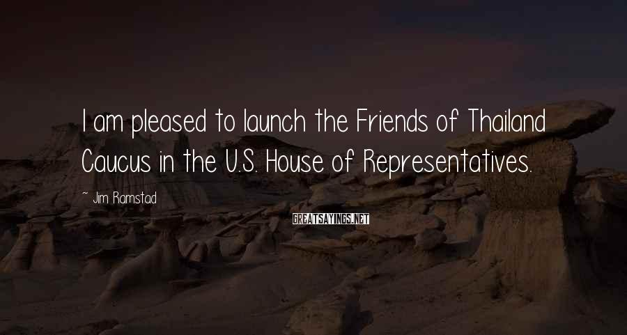 Jim Ramstad Sayings: I am pleased to launch the Friends of Thailand Caucus in the U.S. House of