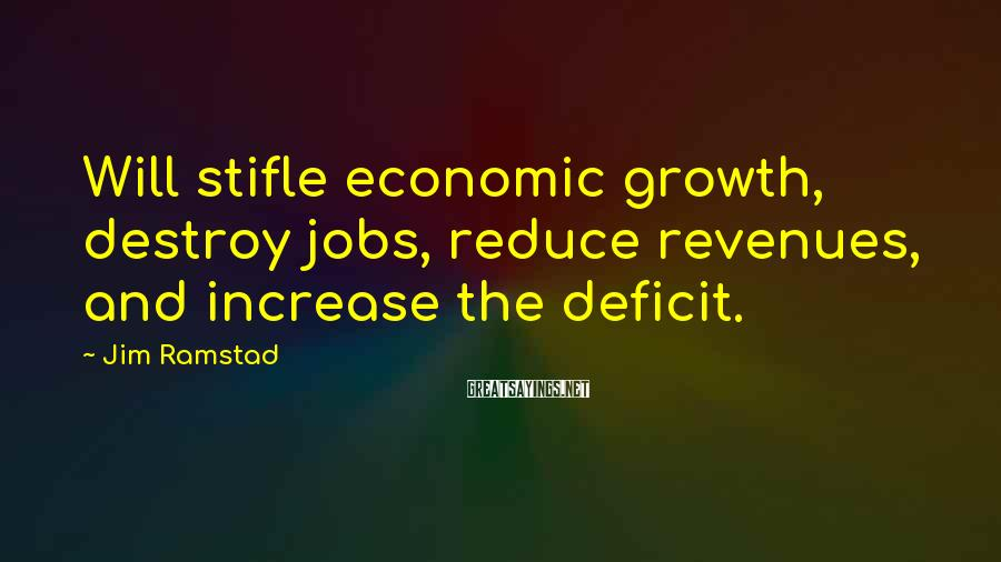 Jim Ramstad Sayings: Will stifle economic growth, destroy jobs, reduce revenues, and increase the deficit.