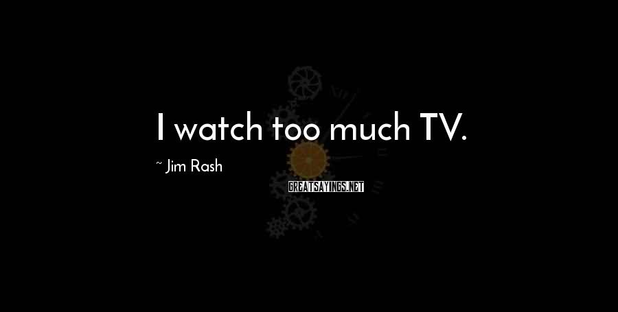Jim Rash Sayings: I watch too much TV.