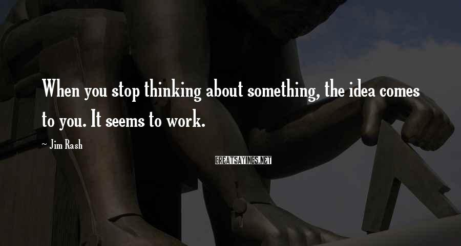 Jim Rash Sayings: When you stop thinking about something, the idea comes to you. It seems to work.