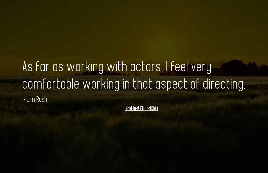 Jim Rash Sayings: As far as working with actors, I feel very comfortable working in that aspect of