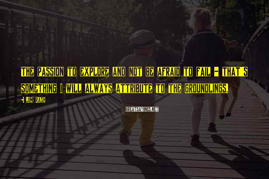 Jim Rash Sayings: The passion to explore and not be afraid to fail - that's something I will