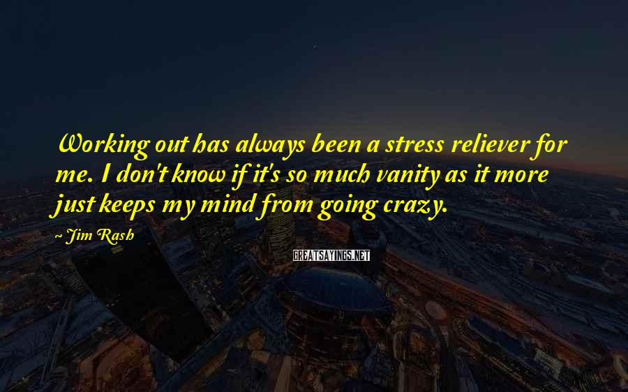 Jim Rash Sayings: Working out has always been a stress reliever for me. I don't know if it's