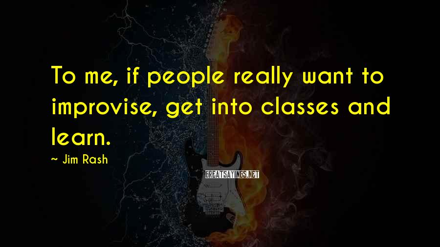 Jim Rash Sayings: To me, if people really want to improvise, get into classes and learn.