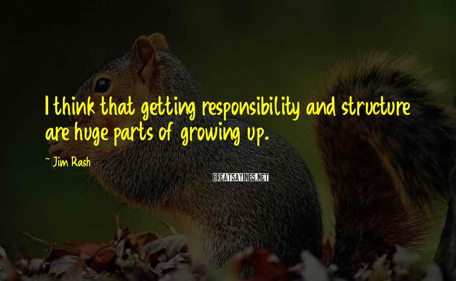 Jim Rash Sayings: I think that getting responsibility and structure are huge parts of growing up.