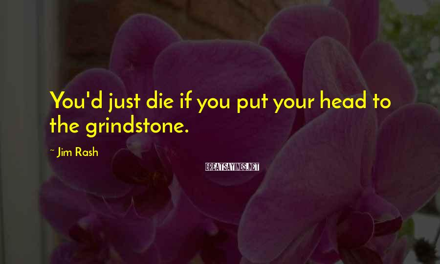 Jim Rash Sayings: You'd just die if you put your head to the grindstone.