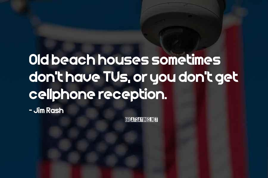 Jim Rash Sayings: Old beach houses sometimes don't have TVs, or you don't get cellphone reception.