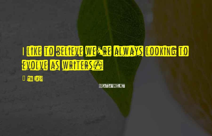 Jim Rash Sayings: I like to believe we're always looking to evolve as writers.