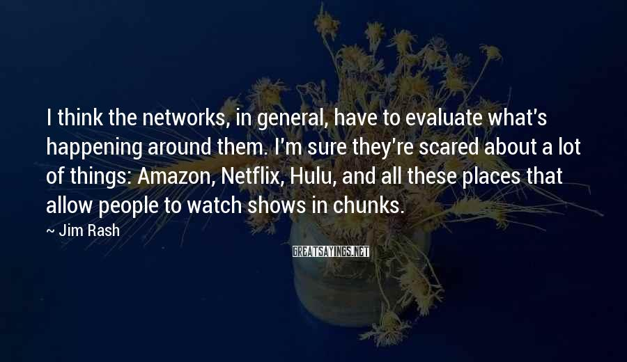 Jim Rash Sayings: I think the networks, in general, have to evaluate what's happening around them. I'm sure