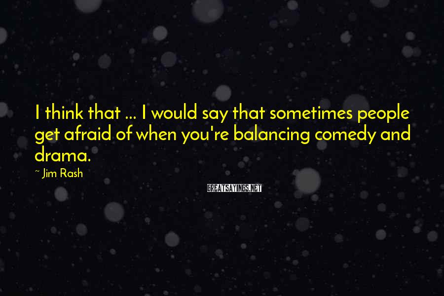 Jim Rash Sayings: I think that ... I would say that sometimes people get afraid of when you're