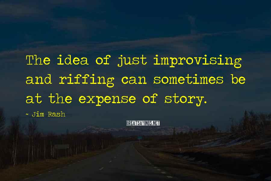 Jim Rash Sayings: The idea of just improvising and riffing can sometimes be at the expense of story.