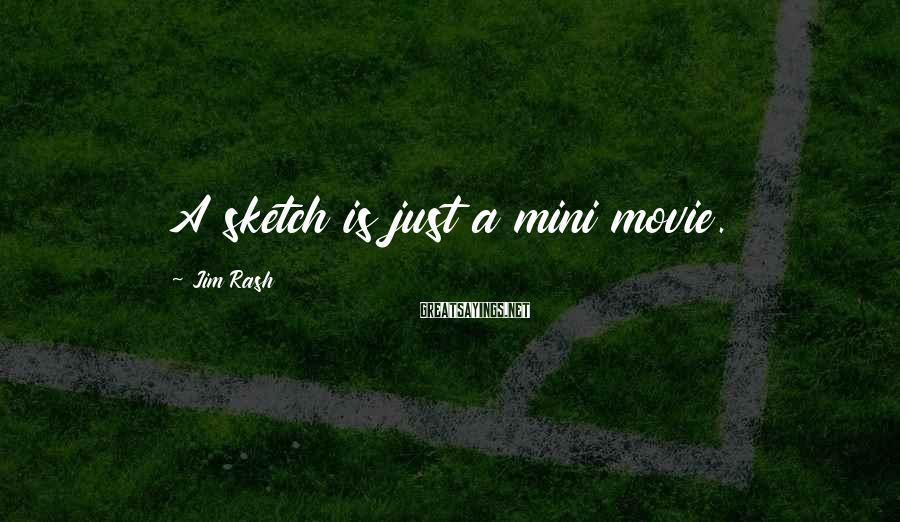 Jim Rash Sayings: A sketch is just a mini movie.