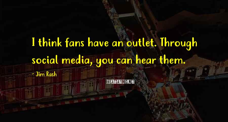 Jim Rash Sayings: I think fans have an outlet. Through social media, you can hear them.