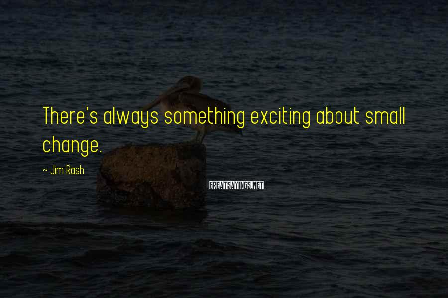 Jim Rash Sayings: There's always something exciting about small change.