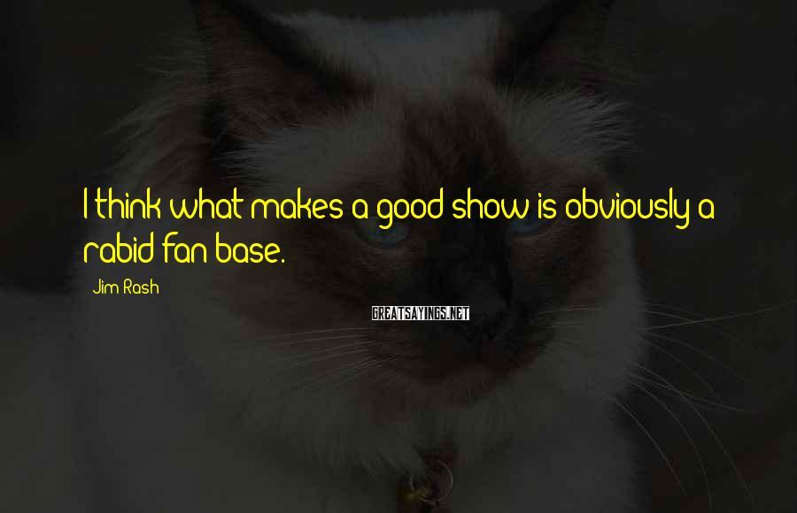 Jim Rash Sayings: I think what makes a good show is obviously a rabid fan base.