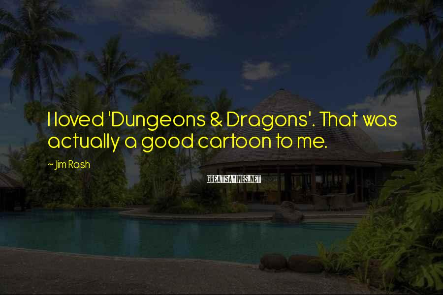 Jim Rash Sayings: I loved 'Dungeons & Dragons'. That was actually a good cartoon to me.