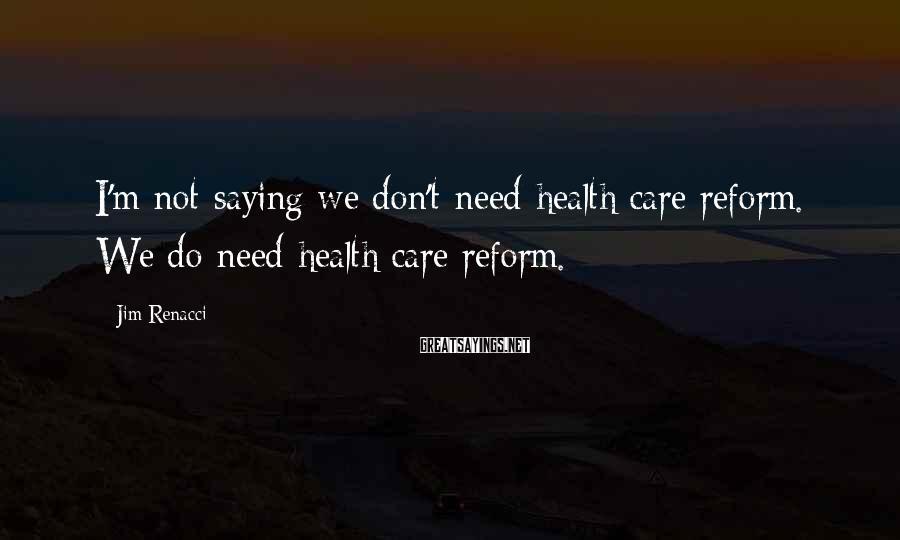 Jim Renacci Sayings: I'm not saying we don't need health care reform. We do need health care reform.