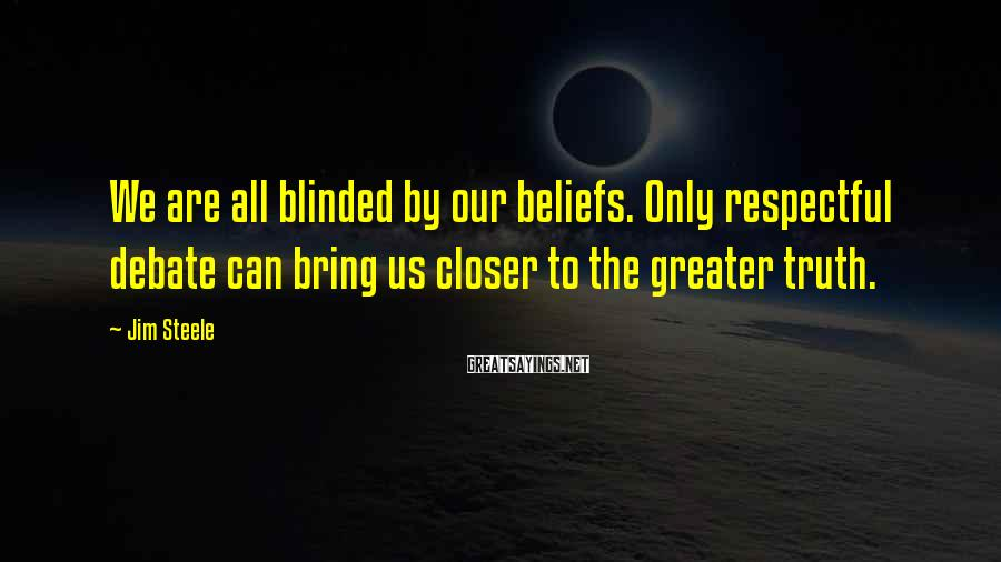 Jim Steele Sayings: We are all blinded by our beliefs. Only respectful debate can bring us closer to