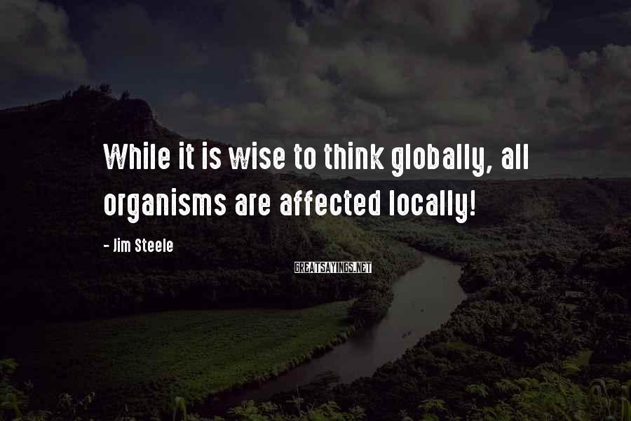 Jim Steele Sayings: While it is wise to think globally, all organisms are affected locally!
