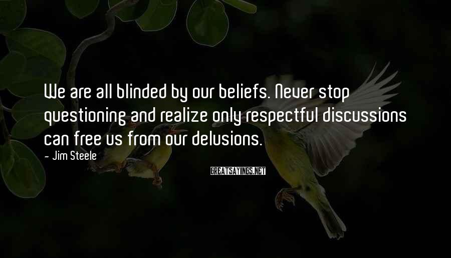 Jim Steele Sayings: We are all blinded by our beliefs. Never stop questioning and realize only respectful discussions