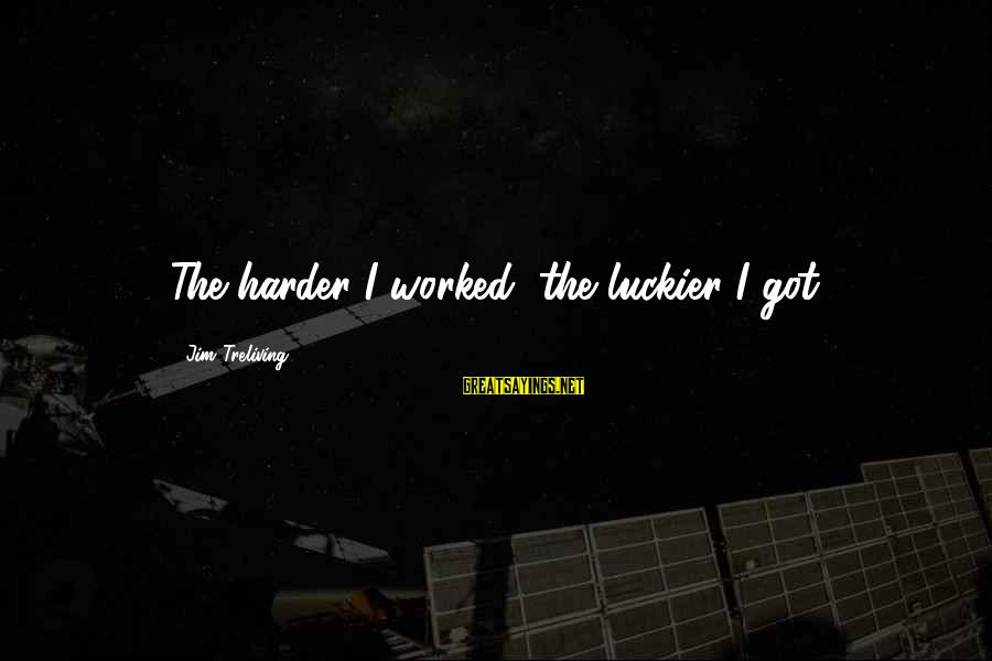 Jim Treliving Sayings By Jim Treliving: The harder I worked, the luckier I got.