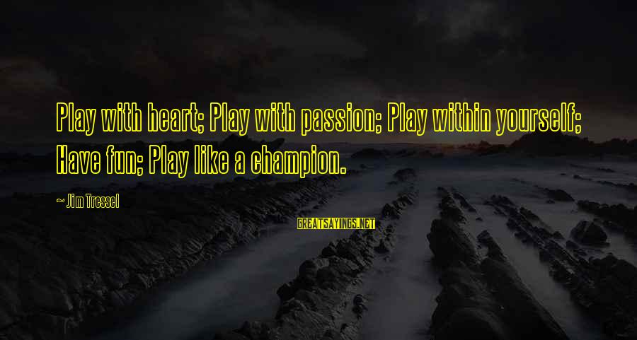 Jim Tressel Sayings By Jim Tressel: Play with heart; Play with passion; Play within yourself; Have fun; Play like a champion.