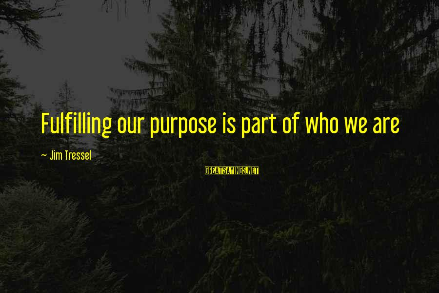 Jim Tressel Sayings By Jim Tressel: Fulfilling our purpose is part of who we are