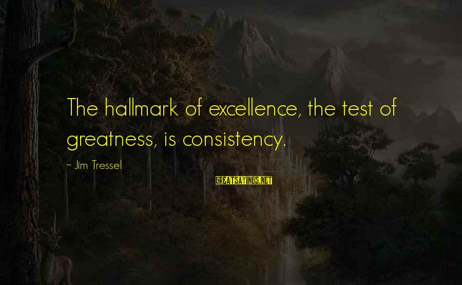 Jim Tressel Sayings By Jim Tressel: The hallmark of excellence, the test of greatness, is consistency.