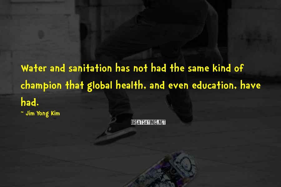 Jim Yong Kim Sayings: Water and sanitation has not had the same kind of champion that global health, and