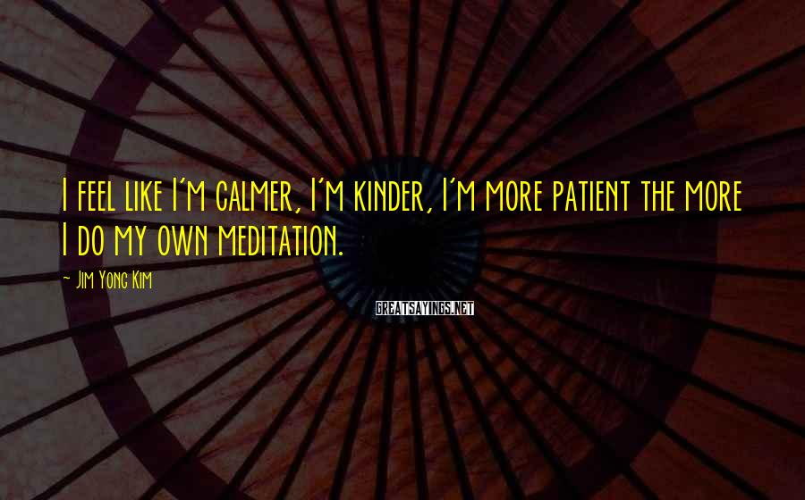 Jim Yong Kim Sayings: I feel like I'm calmer, I'm kinder, I'm more patient the more I do my
