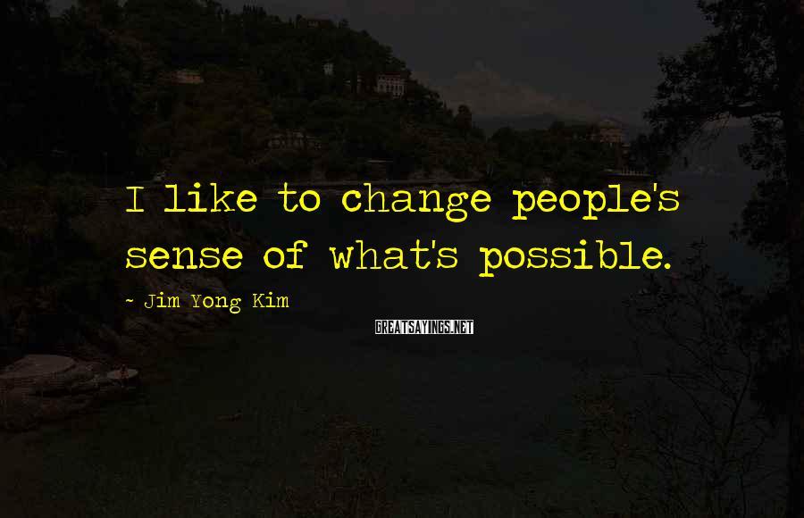 Jim Yong Kim Sayings: I like to change people's sense of what's possible.
