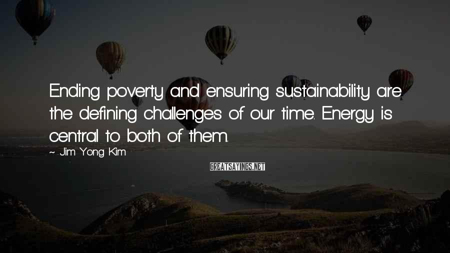 Jim Yong Kim Sayings: Ending poverty and ensuring sustainability are the defining challenges of our time. Energy is central