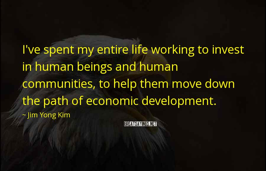 Jim Yong Kim Sayings: I've spent my entire life working to invest in human beings and human communities, to