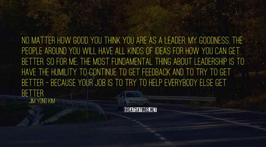 Jim Yong Kim Sayings: No matter how good you think you are as a leader, my goodness, the people