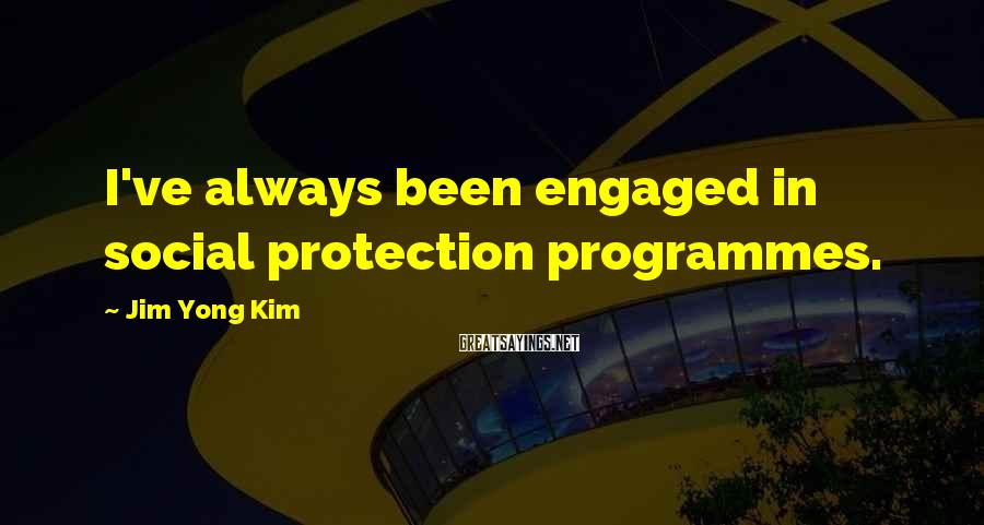 Jim Yong Kim Sayings: I've always been engaged in social protection programmes.