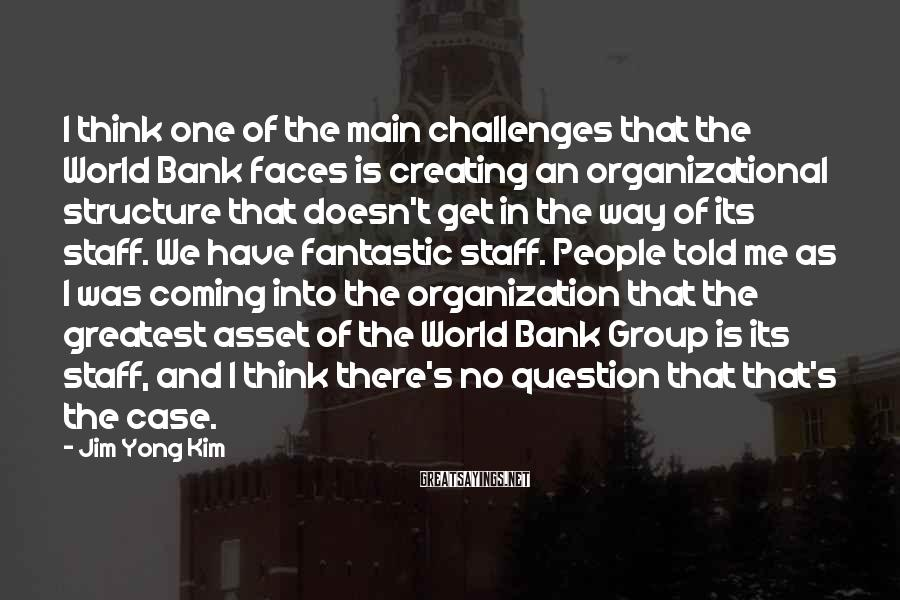 Jim Yong Kim Sayings: I think one of the main challenges that the World Bank faces is creating an