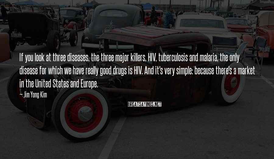 Jim Yong Kim Sayings: If you look at three diseases, the three major killers, HIV, tuberculosis and malaria, the