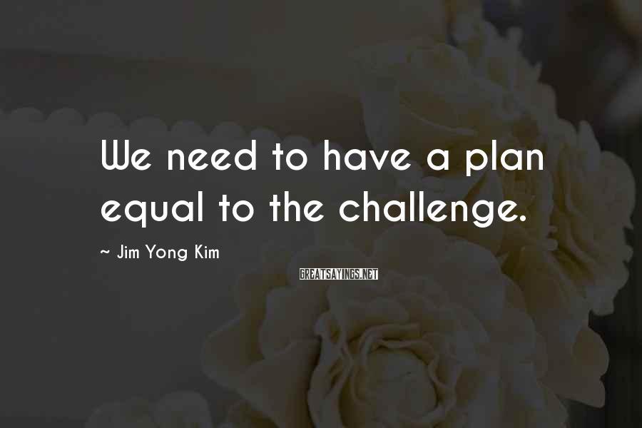 Jim Yong Kim Sayings: We need to have a plan equal to the challenge.