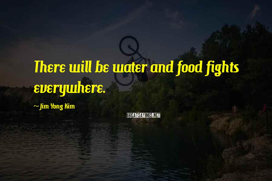 Jim Yong Kim Sayings: There will be water and food fights everywhere.
